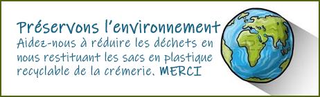 Préservons l'environnement Aidez-nous à réduire les déchets en nous restituant les sacs en plastique recyclable de la crémerie. MERCI
